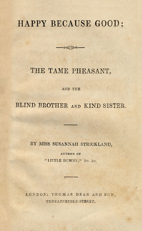 Page de titre du livre HAPPY BECAUSE GOOD: THE TAME PHEASANT AND THE BLIND BROTHER AND KIND SISTER de Catharine Parr Traill, attribué à Susanna Strickland. Première édition, Londres : T. Dean and Son, v. 1855